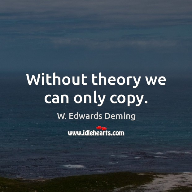 Without theory we can only copy. Image