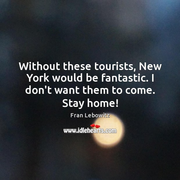 Without these tourists, New York would be fantastic. I don't want them to come. Stay home! Fran Lebowitz Picture Quote