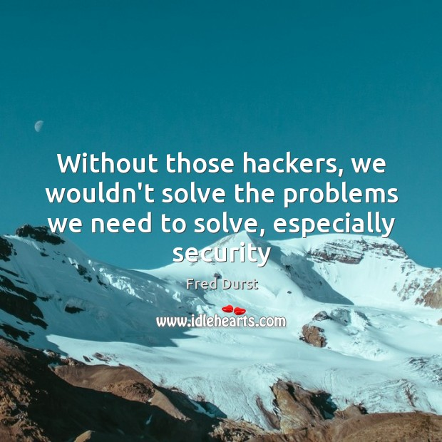 Without those hackers, we wouldn't solve the problems we need to solve, Fred Durst Picture Quote