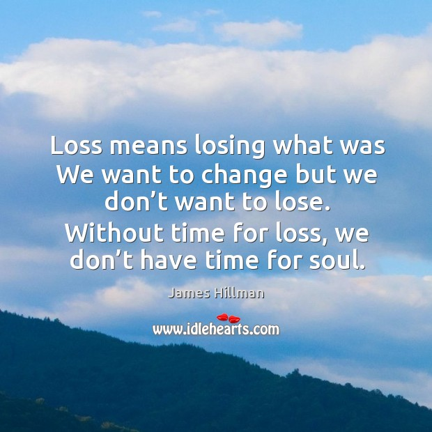 Without time for loss, we don't have time for soul. Image