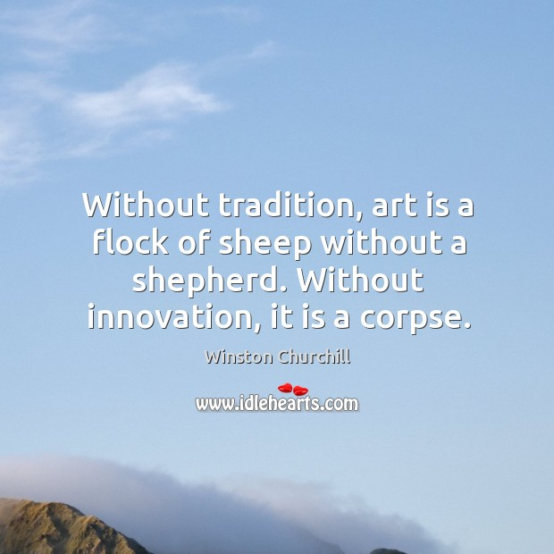 Image, Without tradition, art is a flock of sheep without a shepherd. Without innovation, it is a corpse.