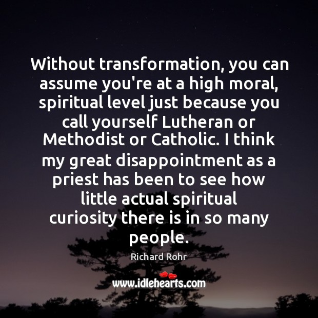 Without transformation, you can assume you're at a high moral, spiritual level Richard Rohr Picture Quote