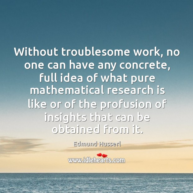 Without troublesome work, no one can have any concrete, full idea of what pure mathematical Edmund Husserl Picture Quote
