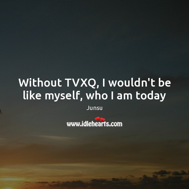 Without TVXQ, I wouldn't be like myself, who I am today Image