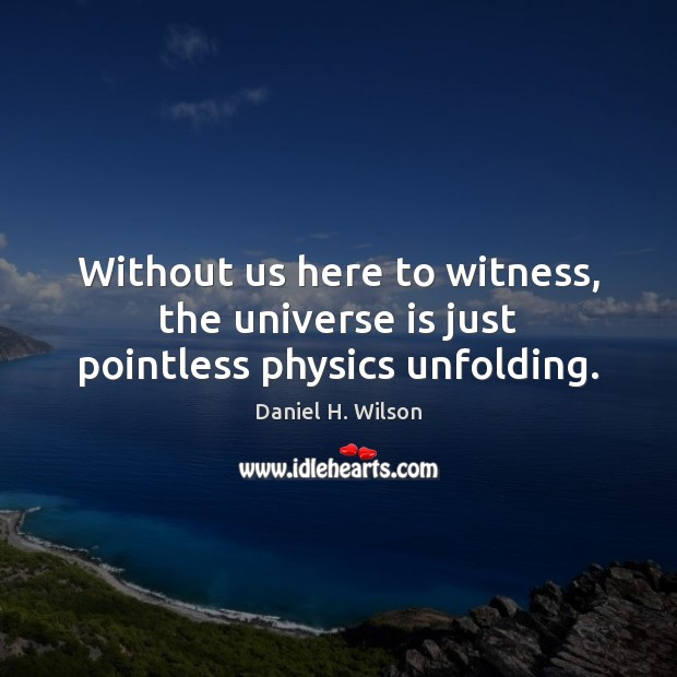 Without us here to witness, the universe is just pointless physics unfolding. Image