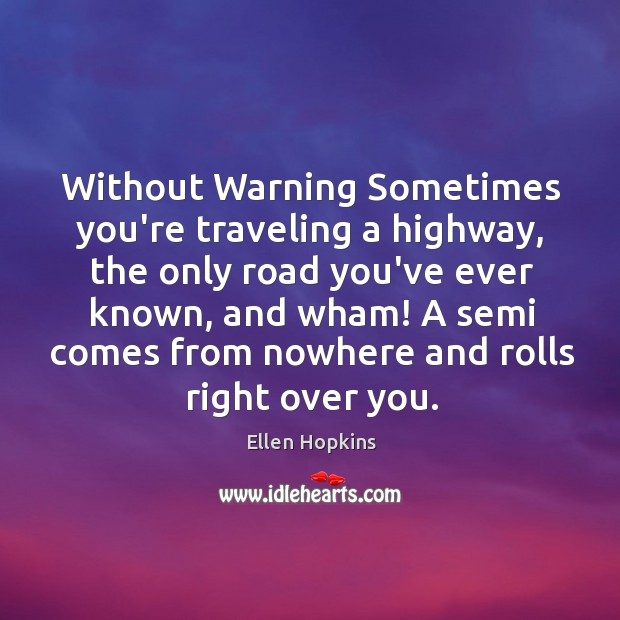 Without Warning Sometimes you're traveling a highway, the only road you've ever Ellen Hopkins Picture Quote