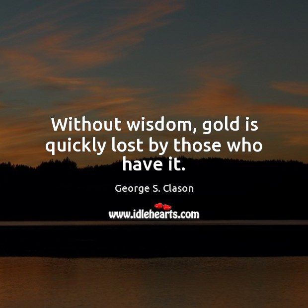 Without wisdom, gold is quickly lost by those who have it. Image