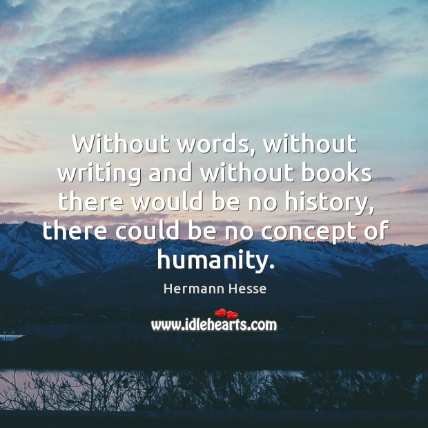 Without words, without writing and without books there would be no history, there could be no concept of humanity. Image