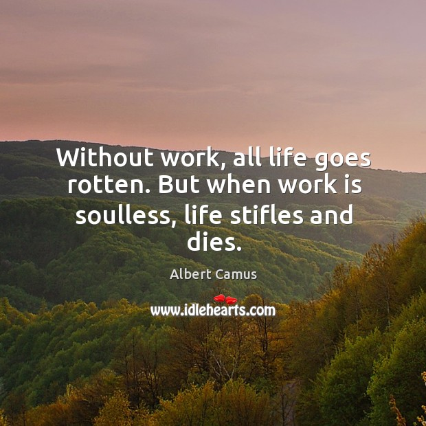 Image, Without work, all life goes rotten. But when work is soulless, life stifles and dies.