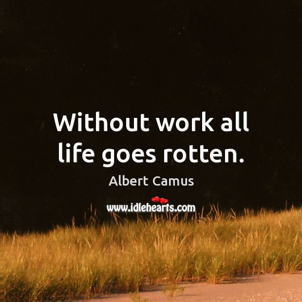 Without work all life goes rotten. Image