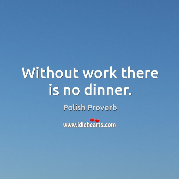 Without work there is no dinner. Polish Proverbs Image