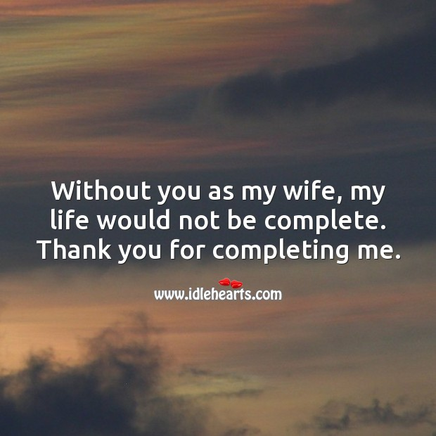 Without you as my wife, my life would not be complete. Thank you for completing me. Thank You Quotes Image