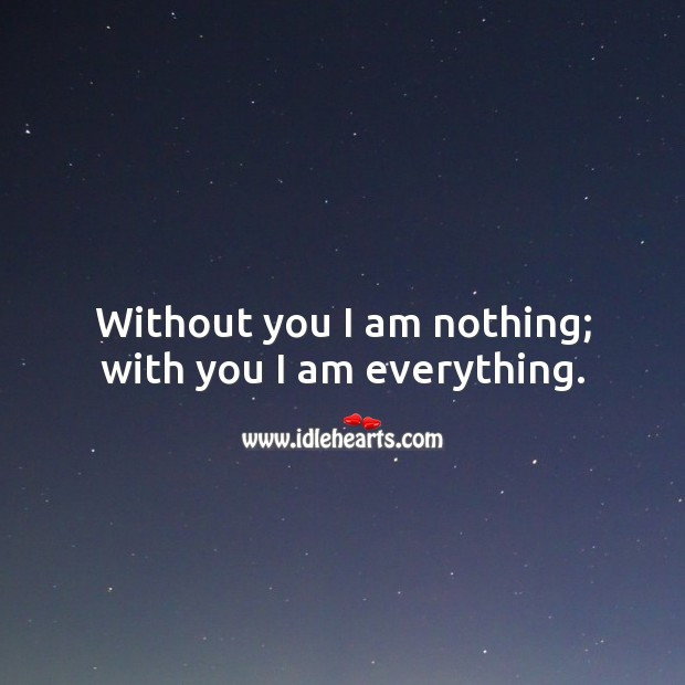 Image, Without you I am nothing; with you I am everything.