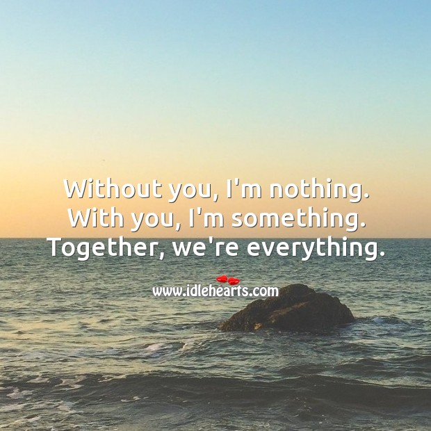 Without you, I'm nothing. With you, I'm something. Together, we're everything. Relationship Quotes Image