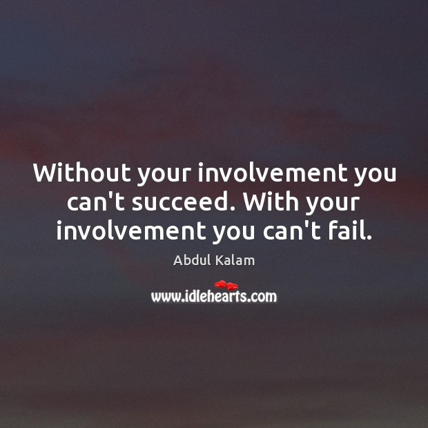 Without your involvement you can't succeed. With your involvement you can't fail. Image