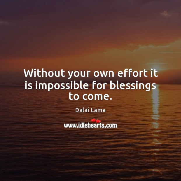 Without your own effort it is impossible for blessings to come. Dalai Lama Picture Quote