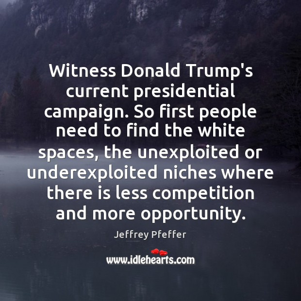 Witness Donald Trump's current presidential campaign. So first people need to find Jeffrey Pfeffer Picture Quote