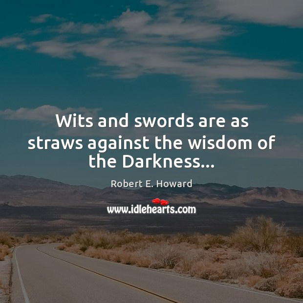 Wits and swords are as straws against the wisdom of the Darkness… Robert E. Howard Picture Quote