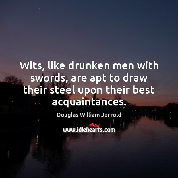 Image, Wits, like drunken men with swords, are apt to draw their steel