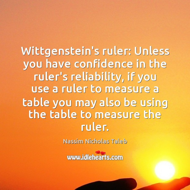 Wittgenstein's ruler: Unless you have confidence in the ruler's reliability, if you Nassim Nicholas Taleb Picture Quote