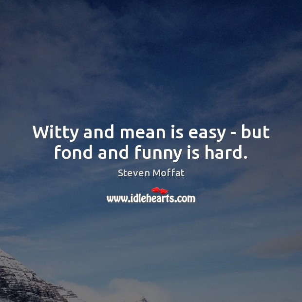 Witty and mean is easy – but fond and funny is hard. Steven Moffat Picture Quote