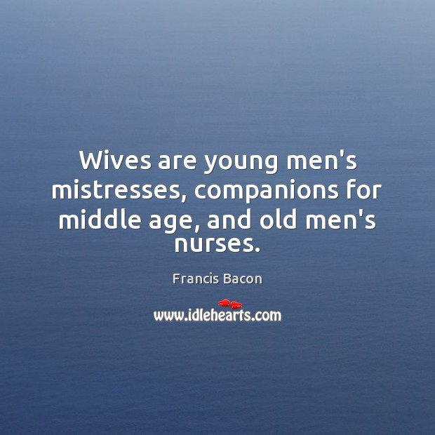 Image, Wives are young men's mistresses, companions for middle age, and old men's nurses.