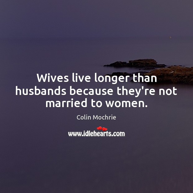 Wives live longer than husbands because they're not married to women. Image