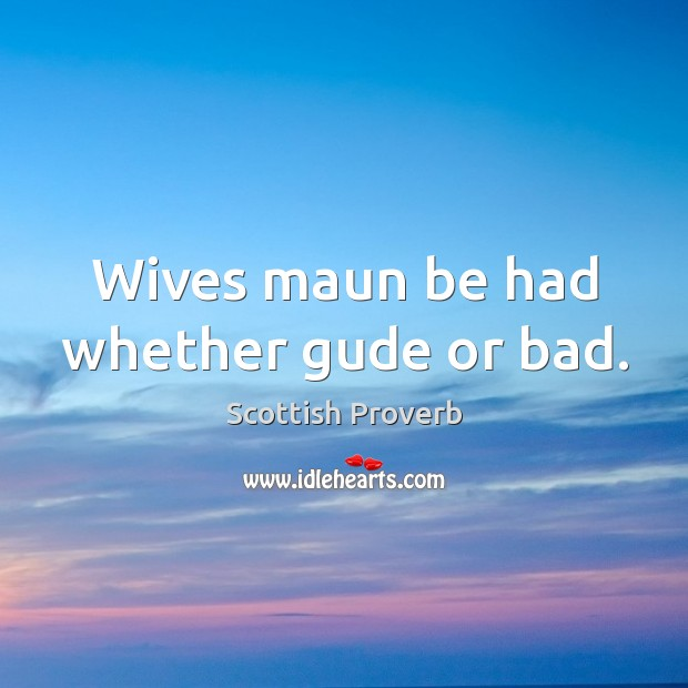 Image, Wives maun be had whether gude or bad.