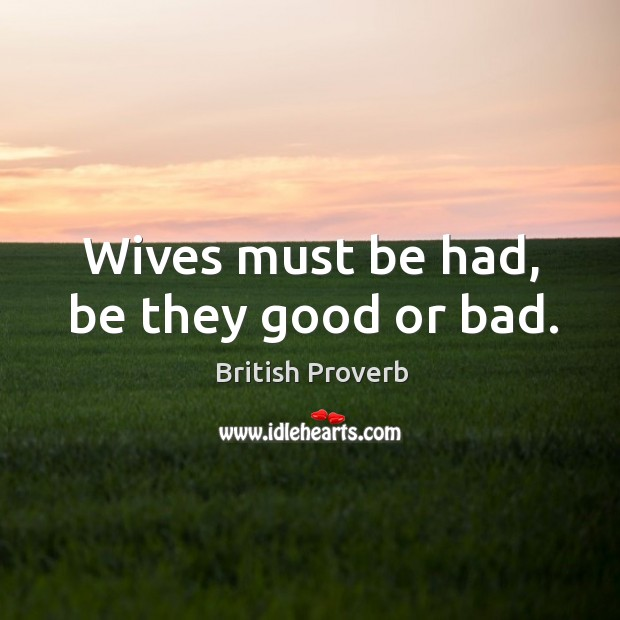 Wives must be had, be they good or bad. British Proverbs Image