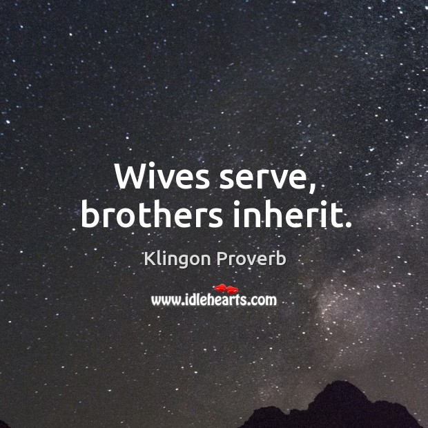 Wives serve, brothers inherit. Klingon Proverbs Image