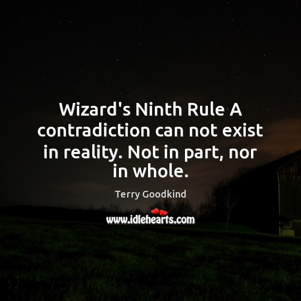 Wizard's Ninth Rule A contradiction can not exist in reality. Not in part, nor in whole. Terry Goodkind Picture Quote