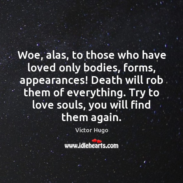 Image, Again, Alas, Appearance, Appearances, Bodies, Body, Death, Everything, Find, Form, Forms, Love, Loved, Only, Rob, Soul, Souls, Them, Those, To Love, Try, Trying, Who, Will, Woe, You
