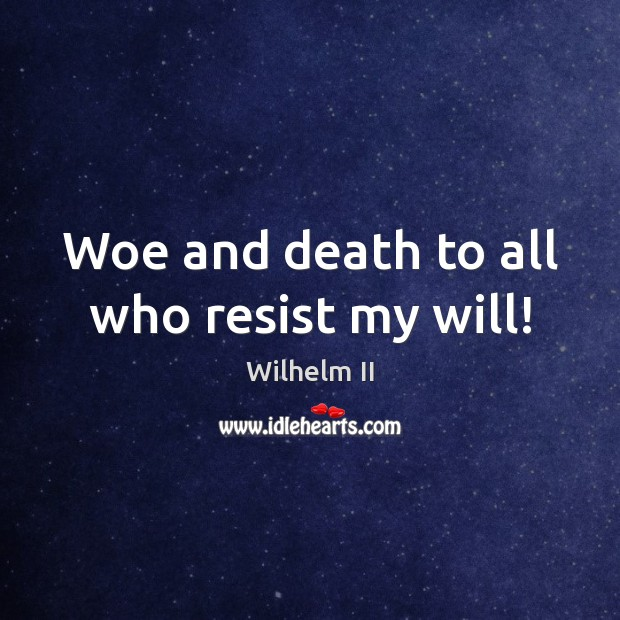 Woe and death to all who resist my will! Image