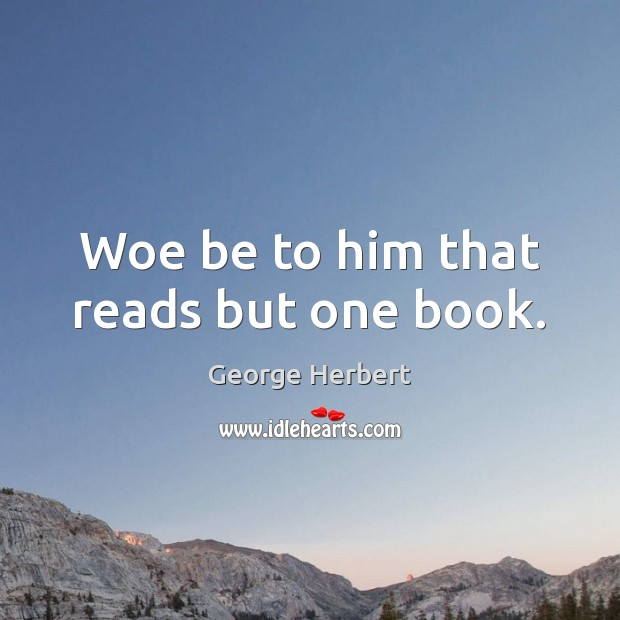 Woe be to him that reads but one book. George Herbert Picture Quote