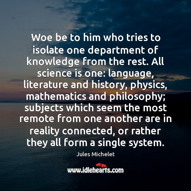 Woe be to him who tries to isolate one department of knowledge Jules Michelet Picture Quote