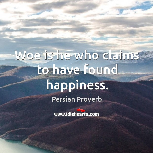 Woe is he who claims to have found happiness. Persian Proverbs Image