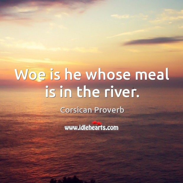 Woe is he whose meal is in the river. Corsican Proverbs Image
