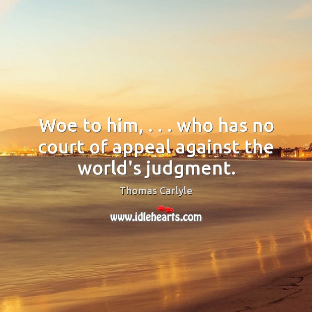Image, Woe to him, . . . who has no court of appeal against the world's judgment.