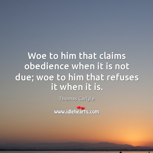 Woe to him that claims obedience when it is not due; woe to him that refuses it when it is. Image