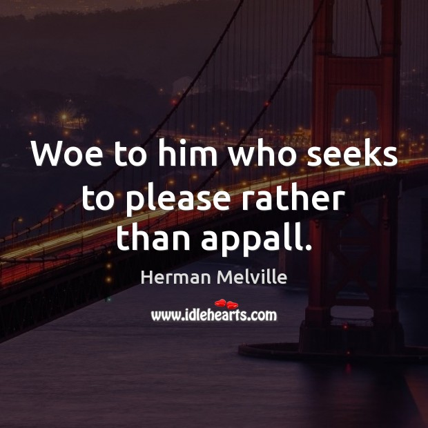 Woe to him who seeks to please rather than appall. Image