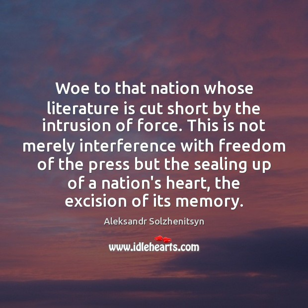 Woe to that nation whose literature is cut short by the intrusion Aleksandr Solzhenitsyn Picture Quote