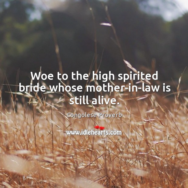 Woe to the high spirited bride whose mother-in-law is still alive. Congolese Proverbs Image
