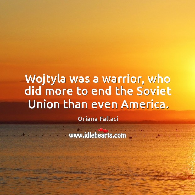 Wojtyla was a warrior, who did more to end the soviet union than even america. Oriana Fallaci Picture Quote