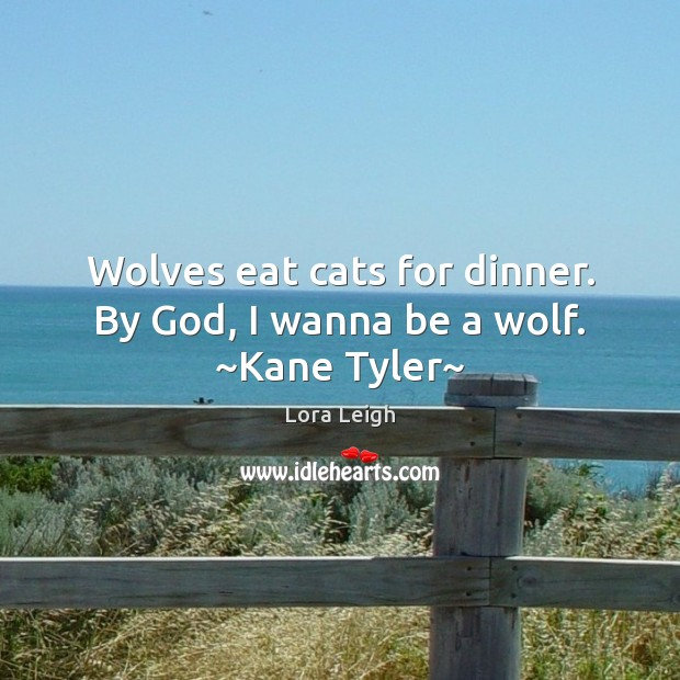 Image, Wolves eat cats for dinner. By God, I wanna be a wolf. ~Kane Tyler~