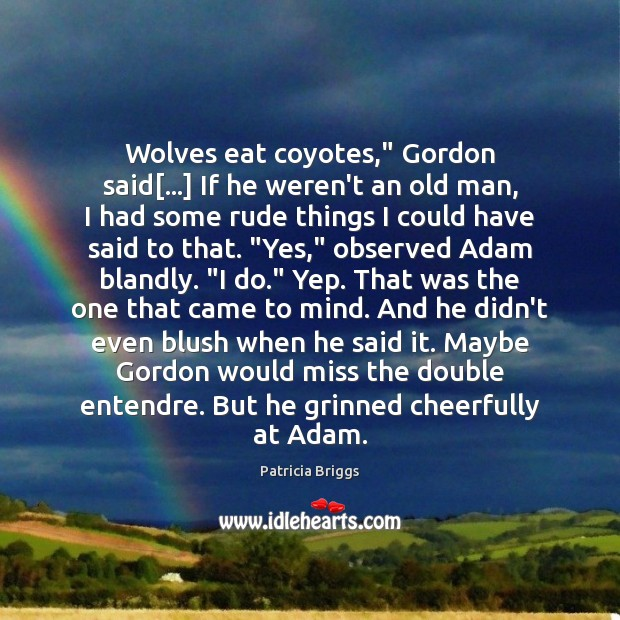 """Wolves eat coyotes,"""" Gordon said[…] If he weren't an old man, I Patricia Briggs Picture Quote"""