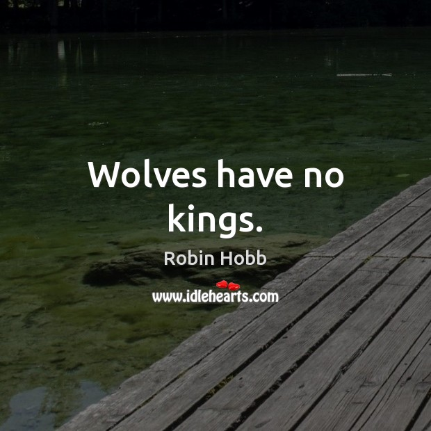 Wolves have no kings. Robin Hobb Picture Quote