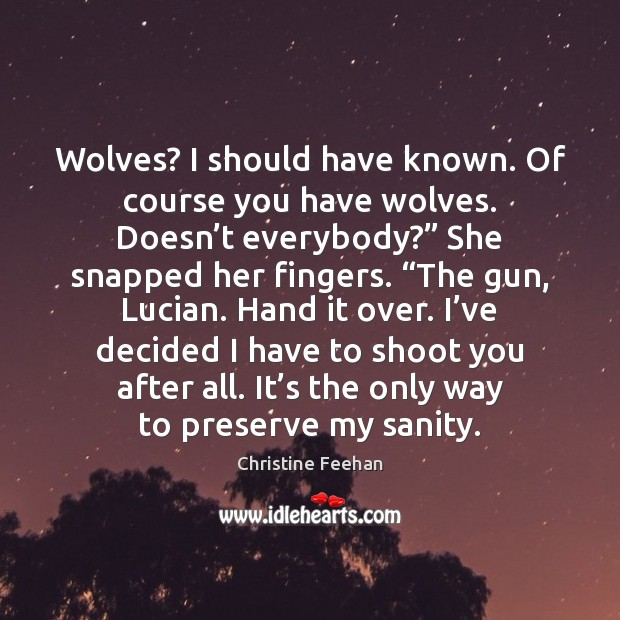 Wolves? I should have known. Of course you have wolves. Doesn't Christine Feehan Picture Quote