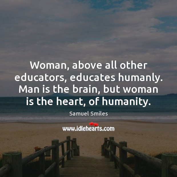 Woman, above all other educators, educates humanly. Man is the brain, but Samuel Smiles Picture Quote