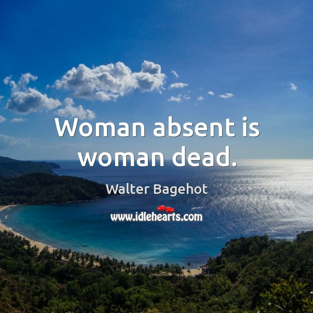 Woman absent is woman dead. Image