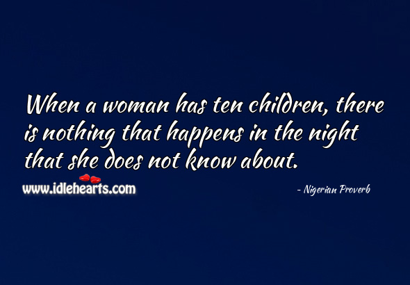 When a woman has ten children, there is nothing that happens in the night that she does not know about. Nigerian Proverbs Image